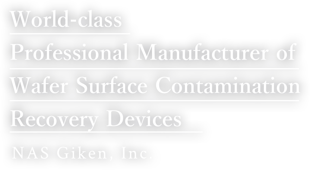 World-class Professional Manufacturer of Wafer Surface Contamination Recovery Devices NAS Giken, Inc.